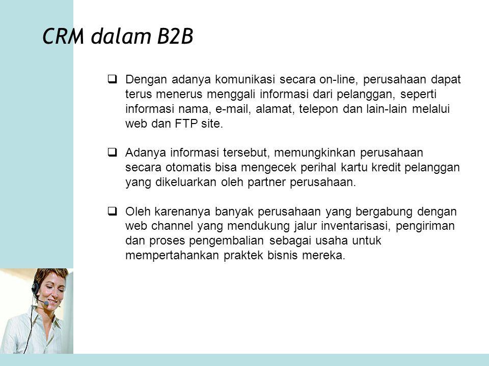 CRM dalam B2B  Dengan adanya komunikasi secara on-line, perusahaan dapat terus menerus menggali informasi dari pelanggan, seperti informasi nama, e-m