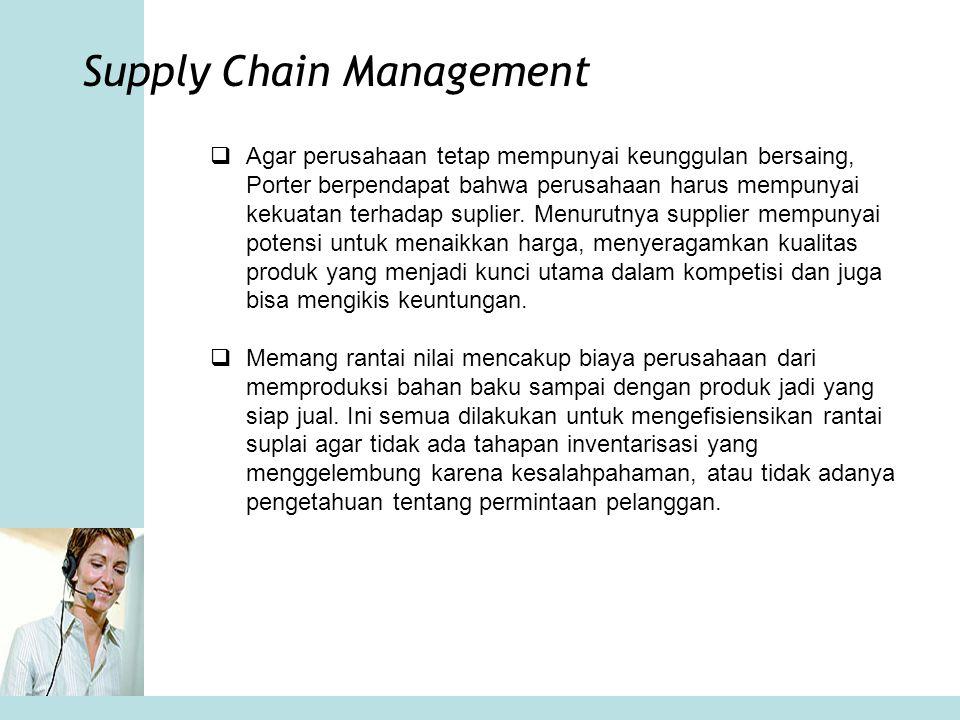 Supply Chain Management  Agar perusahaan tetap mempunyai keunggulan bersaing, Porter berpendapat bahwa perusahaan harus mempunyai kekuatan terhadap s