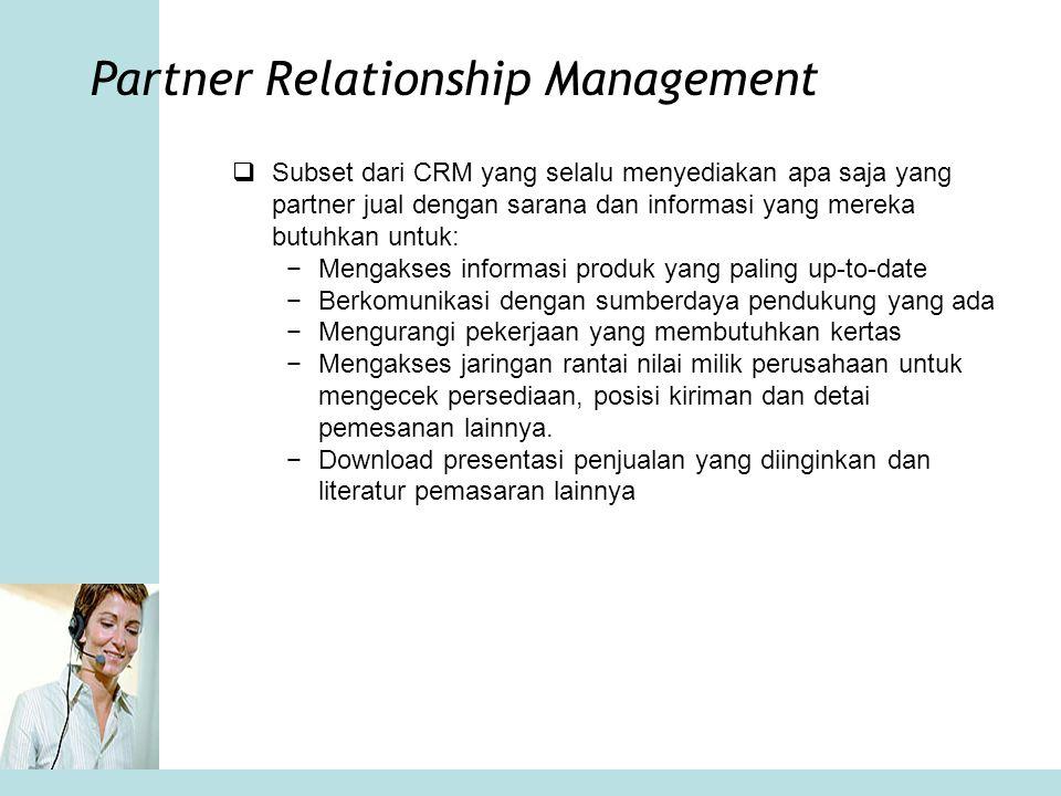 Partner Relationship Management  Subset dari CRM yang selalu menyediakan apa saja yang partner jual dengan sarana dan informasi yang mereka butuhkan
