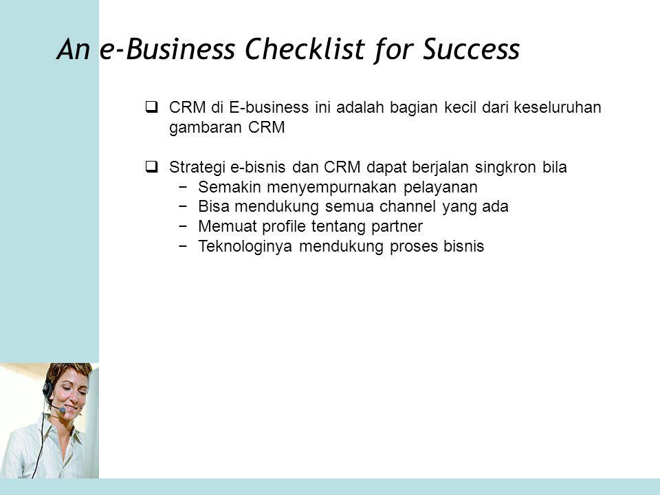 An e-Business Checklist for Success  CRM di E-business ini adalah bagian kecil dari keseluruhan gambaran CRM  Strategi e-bisnis dan CRM dapat berjal