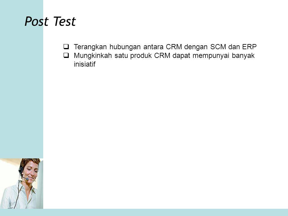 Post Test  Terangkan hubungan antara CRM dengan SCM dan ERP  Mungkinkah satu produk CRM dapat mempunyai banyak inisiatif