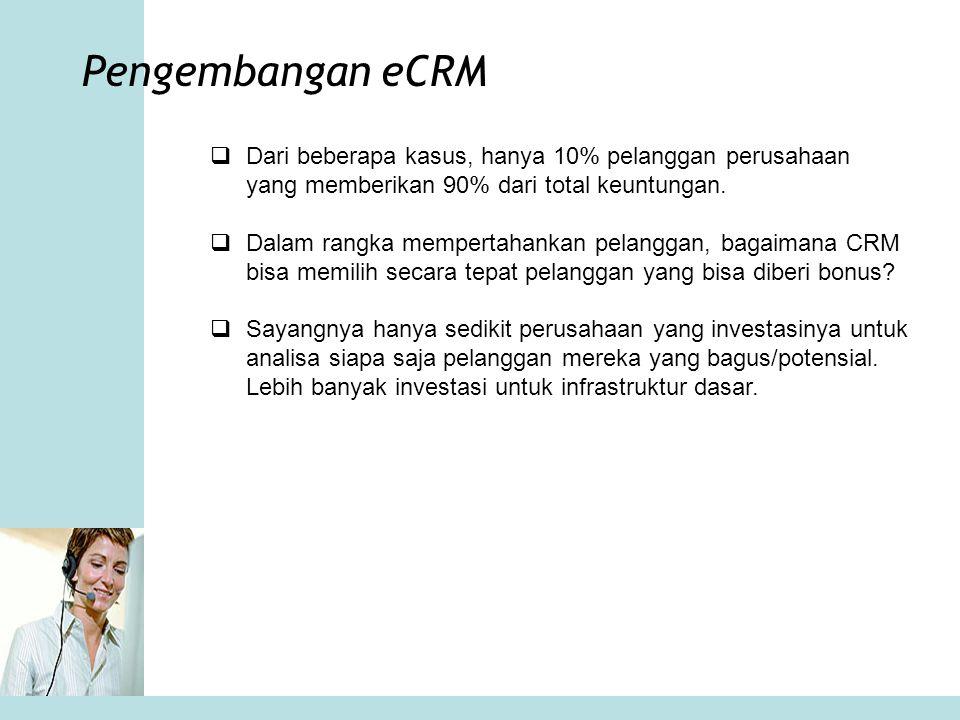 Pengembangan eCRM  Dari beberapa kasus, hanya 10% pelanggan perusahaan yang memberikan 90% dari total keuntungan.  Dalam rangka mempertahankan pelan