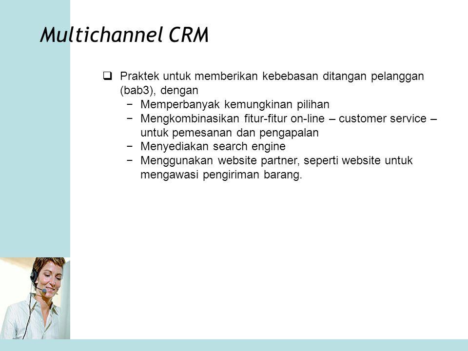 Multichannel CRM  Praktek untuk memberikan kebebasan ditangan pelanggan (bab3), dengan −Memperbanyak kemungkinan pilihan −Mengkombinasikan fitur-fitu