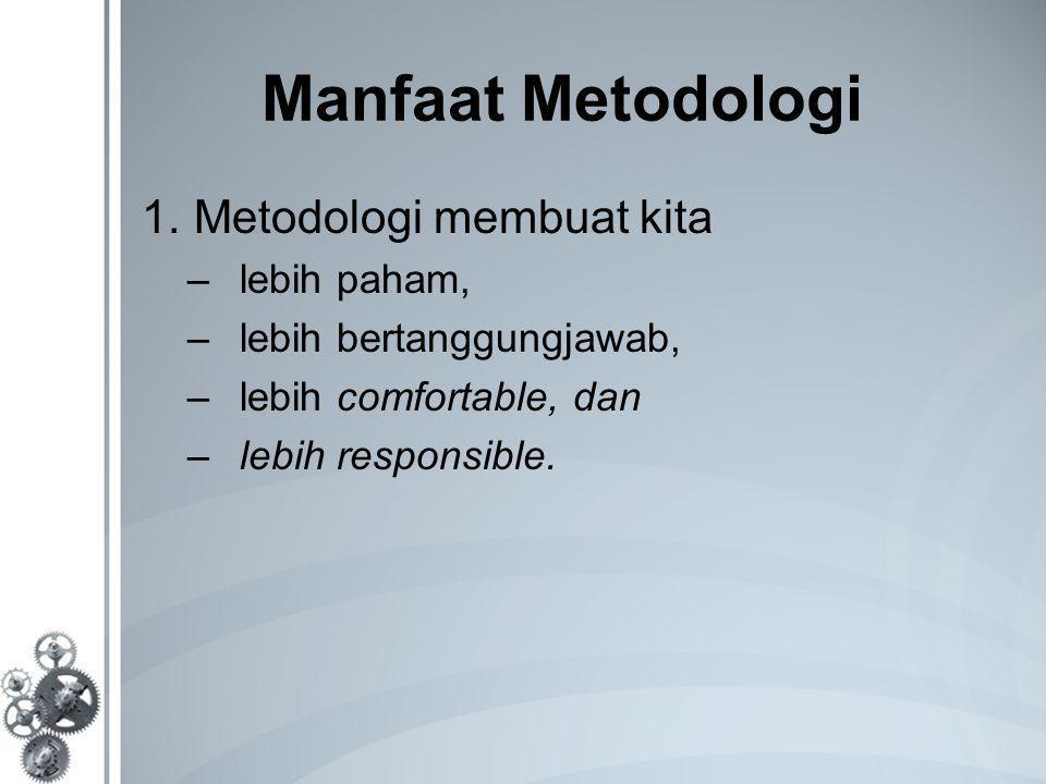 Manfaat Metodologi 1.Metodologi membuat kita –lebih paham, –lebih bertanggungjawab, –lebih comfortable, dan –lebih responsible.