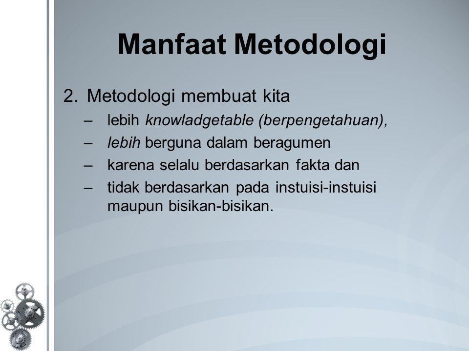 Manfaat Metodologi 2.Metodologi membuat kita –lebih knowladgetable (berpengetahuan), –lebih berguna dalam beragumen –karena selalu berdasarkan fakta dan –tidak berdasarkan pada instuisi-instuisi maupun bisikan-bisikan.