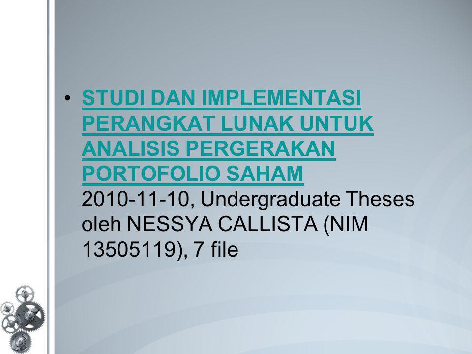STUDI DAN IMPLEMENTASI PERANGKAT LUNAK UNTUK ANALISIS PERGERAKAN PORTOFOLIO SAHAM 2010-11-10, Undergraduate Theses oleh NESSYA CALLISTA (NIM 13505119), 7 fileSTUDI DAN IMPLEMENTASI PERANGKAT LUNAK UNTUK ANALISIS PERGERAKAN PORTOFOLIO SAHAM