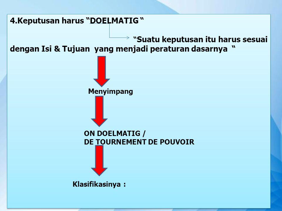 """4.Keputusan harus """"DOELMATIG """" """" Suatu keputusan itu harus sesuai dengan Isi & Tujuan yang menjadi peraturan dasarnya """" Menyimpang ON DOELMATIG / DE T"""