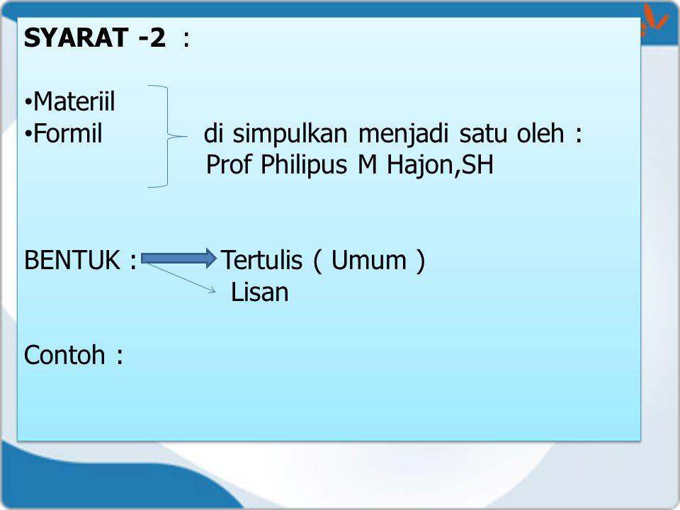 SYARAT -2 : Materiil Formil di simpulkan menjadi satu oleh : Prof Philipus M Hajon,SH BENTUK : Tertulis ( Umum ) Lisan Contoh : SYARAT -2 : Materiil F