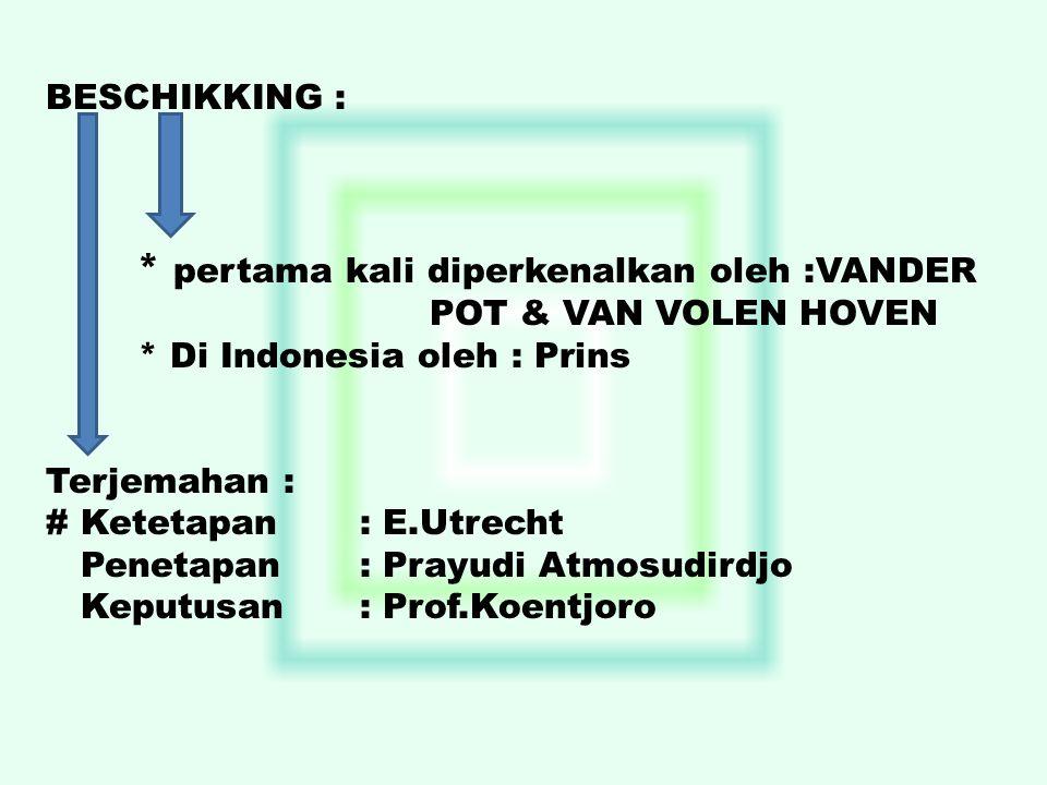 BESCHIKKING : * pertama kali diperkenalkan oleh :VANDER POT & VAN VOLEN HOVEN * Di Indonesia oleh : Prins Terjemahan : # Ketetapan: E.Utrecht Penetapa