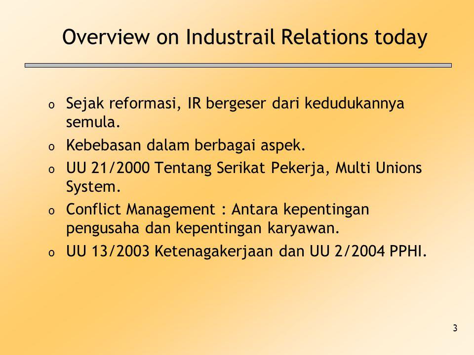3 Overview on Industrail Relations today o Sejak reformasi, IR bergeser dari kedudukannya semula. o Kebebasan dalam berbagai aspek. o UU 21/2000 Tenta