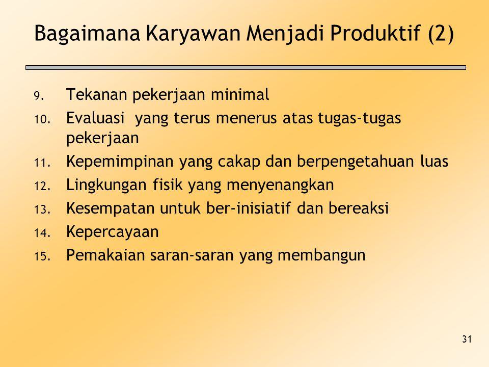 31 Bagaimana Karyawan Menjadi Produktif (2) 9. Tekanan pekerjaan minimal 10. Evaluasi yang terus menerus atas tugas-tugas pekerjaan 11. Kepemimpinan y