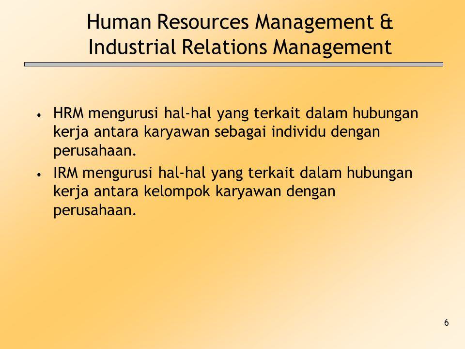 6 Human Resources Management & Industrial Relations Management HRM mengurusi hal-hal yang terkait dalam hubungan kerja antara karyawan sebagai individ