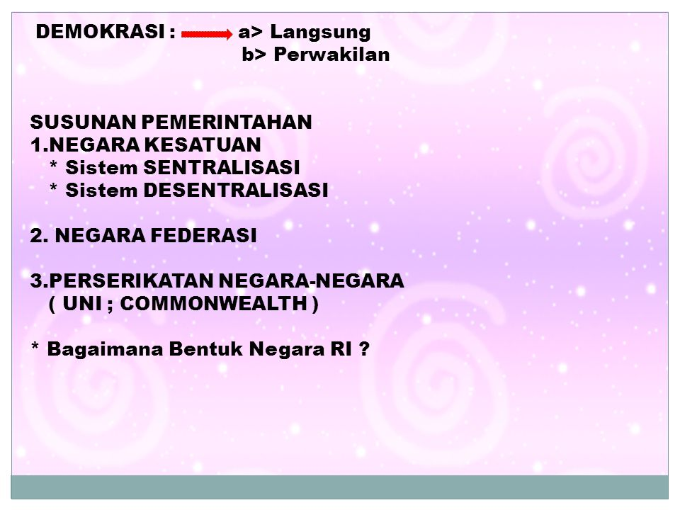 DEMOKRASI : a> Langsung b> Perwakilan SUSUNAN PEMERINTAHAN 1.NEGARA KESATUAN * Sistem SENTRALISASI * Sistem DESENTRALISASI 2. NEGARA FEDERASI 3.PERSER