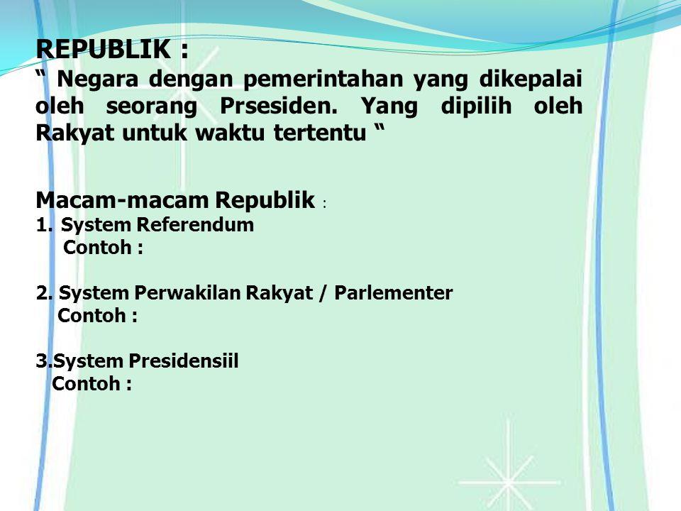 """REPUBLIK : """" Negara dengan pemerintahan yang dikepalai oleh seorang Prsesiden. Yang dipilih oleh Rakyat untuk waktu tertentu """" Macam-macam Republik :"""