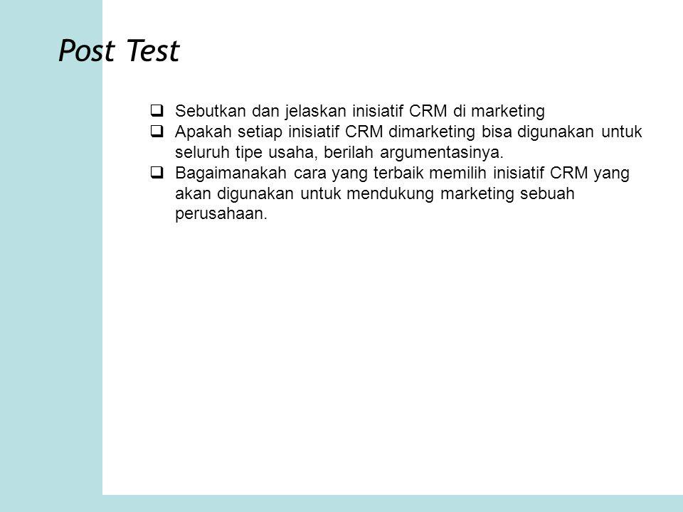 Post Test  Sebutkan dan jelaskan inisiatif CRM di marketing  Apakah setiap inisiatif CRM dimarketing bisa digunakan untuk seluruh tipe usaha, berila