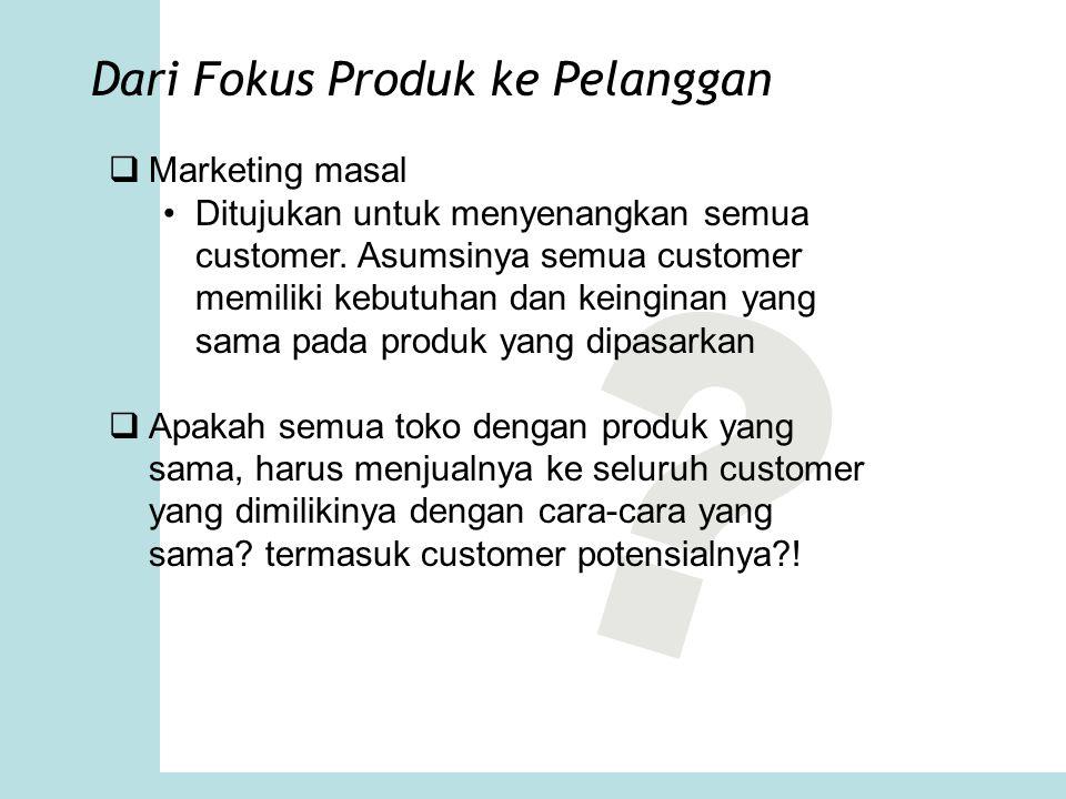 Dari Fokus Produk ke Pelanggan  Marketing masal Ditujukan untuk menyenangkan semua customer. Asumsinya semua customer memiliki kebutuhan dan keingina