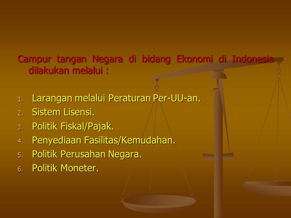 Campur tangan Negara di bidang Ekonomi di Indonesia dilakukan melalui : 1. Larangan melalui Peraturan Per-UU-an. 2. Sistem Lisensi. 3. Politik Fiskal/