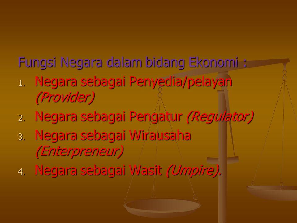 Fungsi Negara dalam bidang Ekonomi : 1. Negara sebagai Penyedia/pelayan (Provider) 2. Negara sebagai Pengatur (Regulator) 3. Negara sebagai Wirausaha