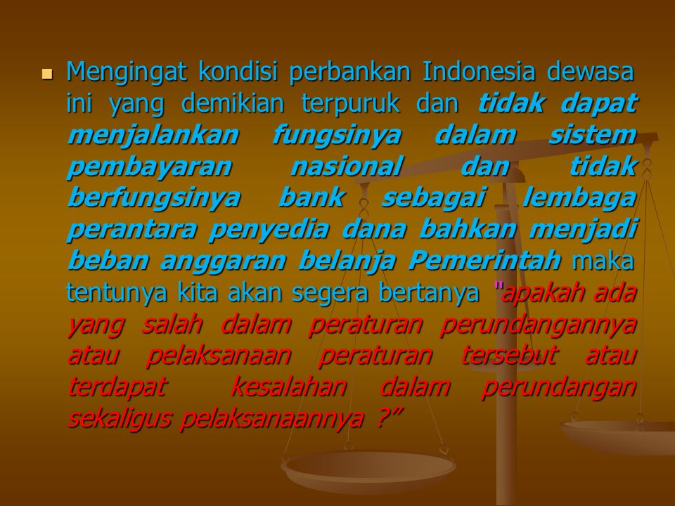 Mengingat kondisi perbankan Indonesia dewasa ini yang demikian terpuruk dan tidak dapat menjalankan fungsinya dalam sistem pembayaran nasional dan tid