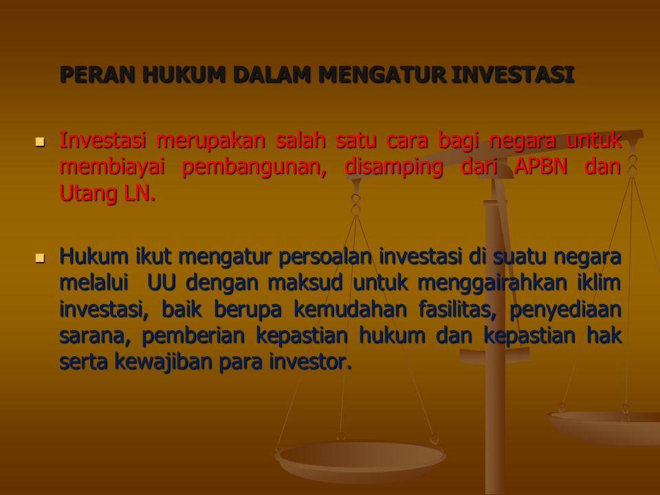 PERAN HUKUM DALAM MENGATUR INVESTASI Investasi merupakan salah satu cara bagi negara untuk membiayai pembangunan, disamping dari APBN dan Utang LN. In