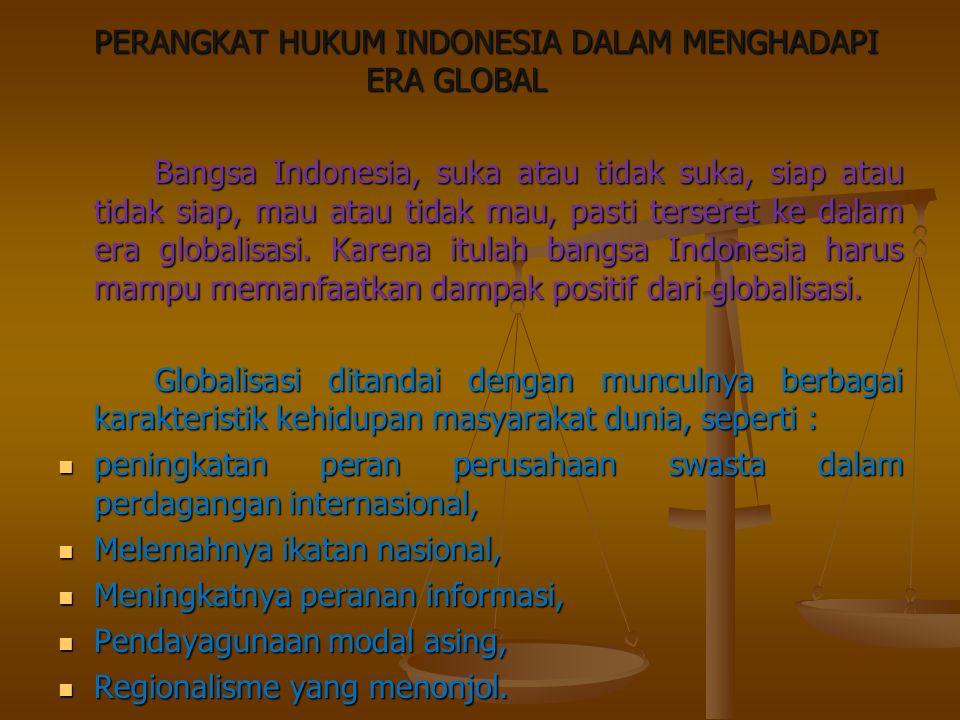 PERANGKAT HUKUM INDONESIA DALAM MENGHADAPI ERA GLOBAL Bangsa Indonesia, suka atau tidak suka, siap atau tidak siap, mau atau tidak mau, pasti terseret