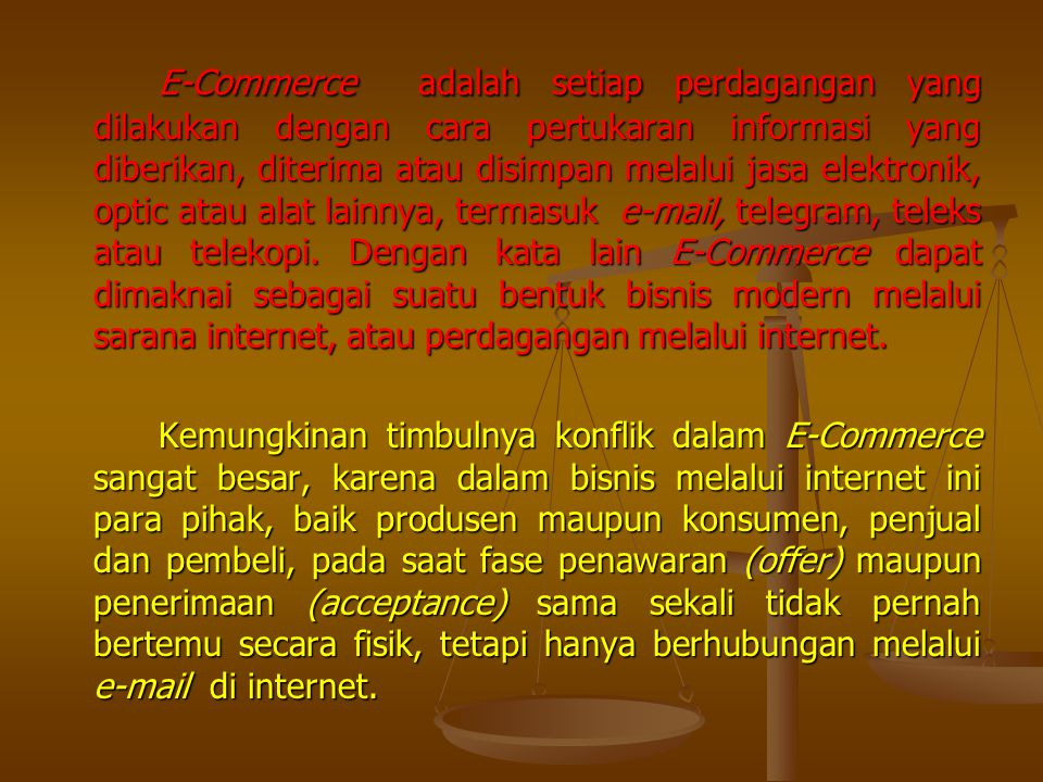 E-Commerce adalah setiap perdagangan yang dilakukan dengan cara pertukaran informasi yang diberikan, diterima atau disimpan melalui jasa elektronik, o