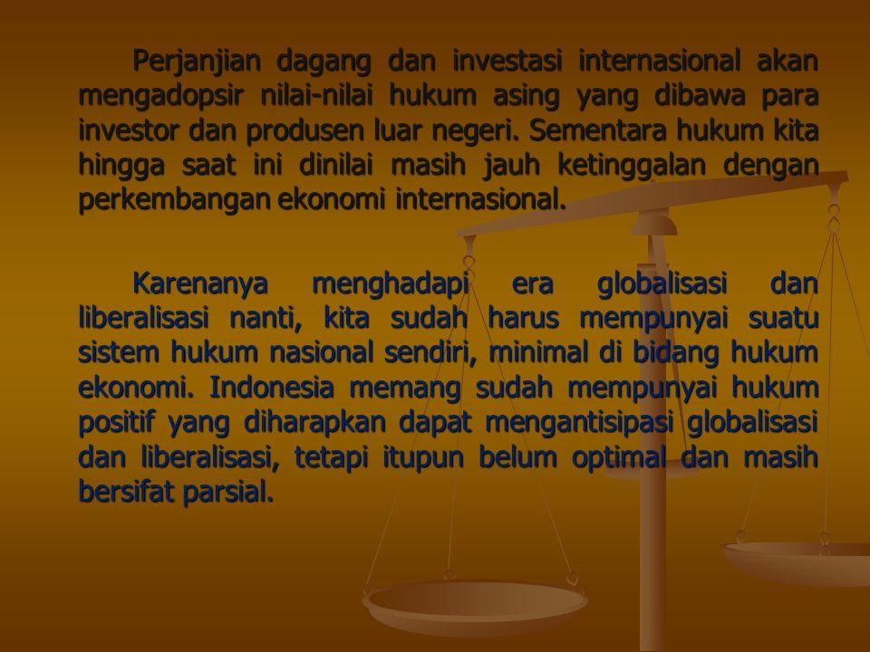Perjanjian dagang dan investasi internasional akan mengadopsir nilai-nilai hukum asing yang dibawa para investor dan produsen luar negeri. Sementara h