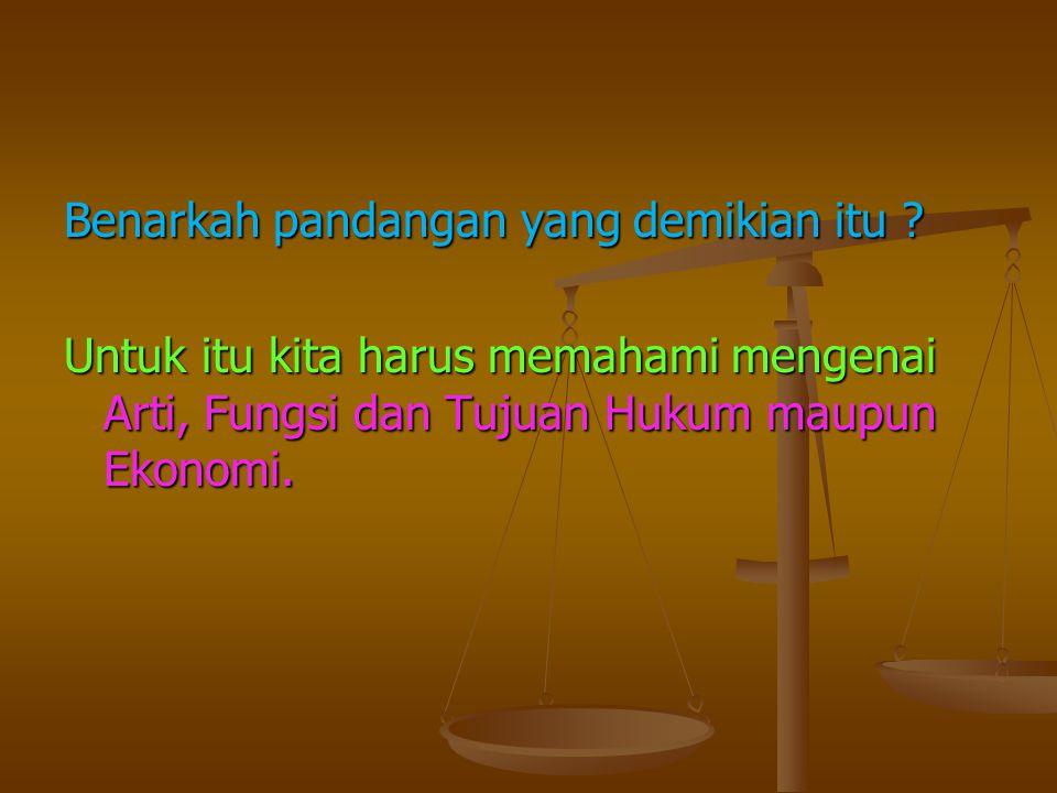 Benarkah pandangan yang demikian itu ? Untuk itu kita harus memahami mengenai Arti, Fungsi dan Tujuan Hukum maupun Ekonomi.