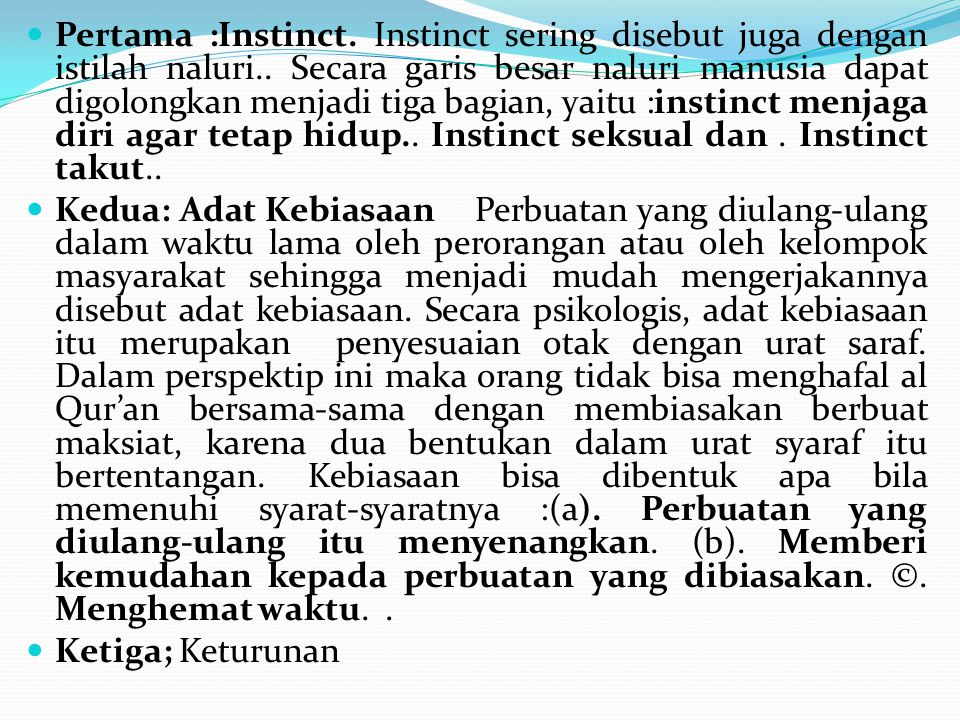 Pertama :Instinct. Instinct sering disebut juga dengan istilah naluri.. Secara garis besar naluri manusia dapat digolongkan menjadi tiga bagian, yaitu