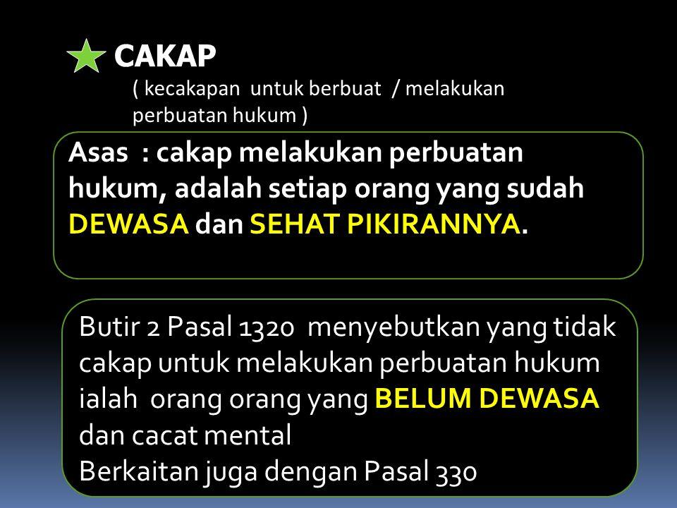 CAKAP ( kecakapan untuk berbuat / melakukan perbuatan hukum ) Butir 2 Pasal 1320 menyebutkan yang tidak cakap untuk melakukan perbuatan hukum ialah or