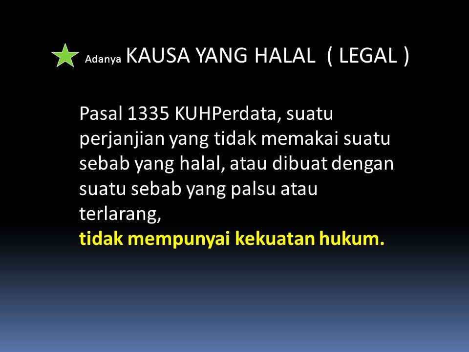 Adanya KAUSA YANG HALAL ( LEGAL ) Pasal 1335 KUHPerdata, suatu perjanjian yang tidak memakai suatu sebab yang halal, atau dibuat dengan suatu sebab ya