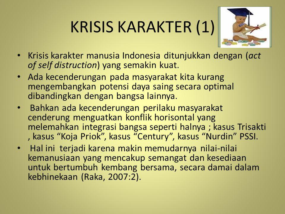 KRISIS KARAKTER (1) Krisis karakter manusia Indonesia ditunjukkan dengan (act of self distruction) yang semakin kuat. Ada kecenderungan pada masyaraka