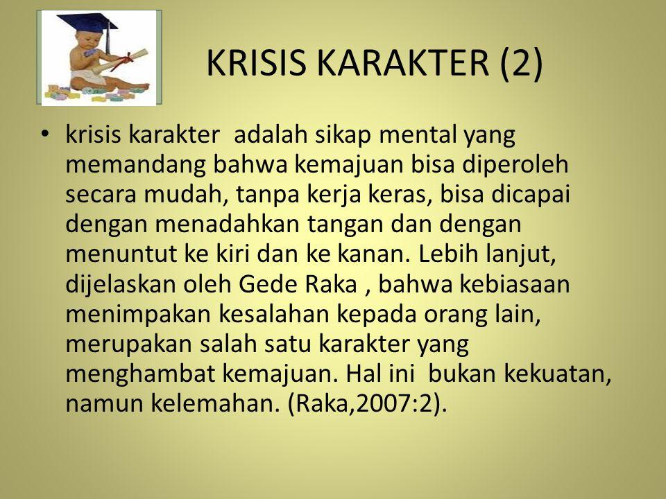 KRISIS KARAKTER (2) krisis karakter adalah sikap mental yang memandang bahwa kemajuan bisa diperoleh secara mudah, tanpa kerja keras, bisa dicapai den