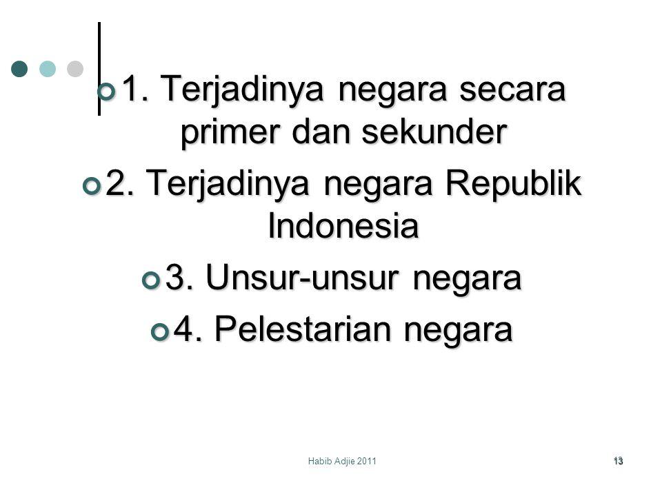 Habib Adjie 2011 13 1. Terjadinya negara secara primer dan sekunder 2. Terjadinya negara Republik Indonesia 3. Unsur-unsur negara 4. Pelestarian negar