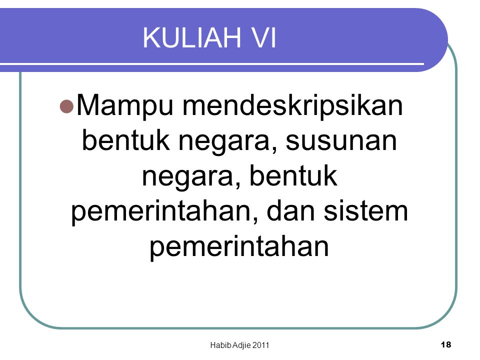 Habib Adjie 2011 18 KULIAH VI Mampu mendeskripsikan bentuk negara, susunan negara, bentuk pemerintahan, dan sistem pemerintahan