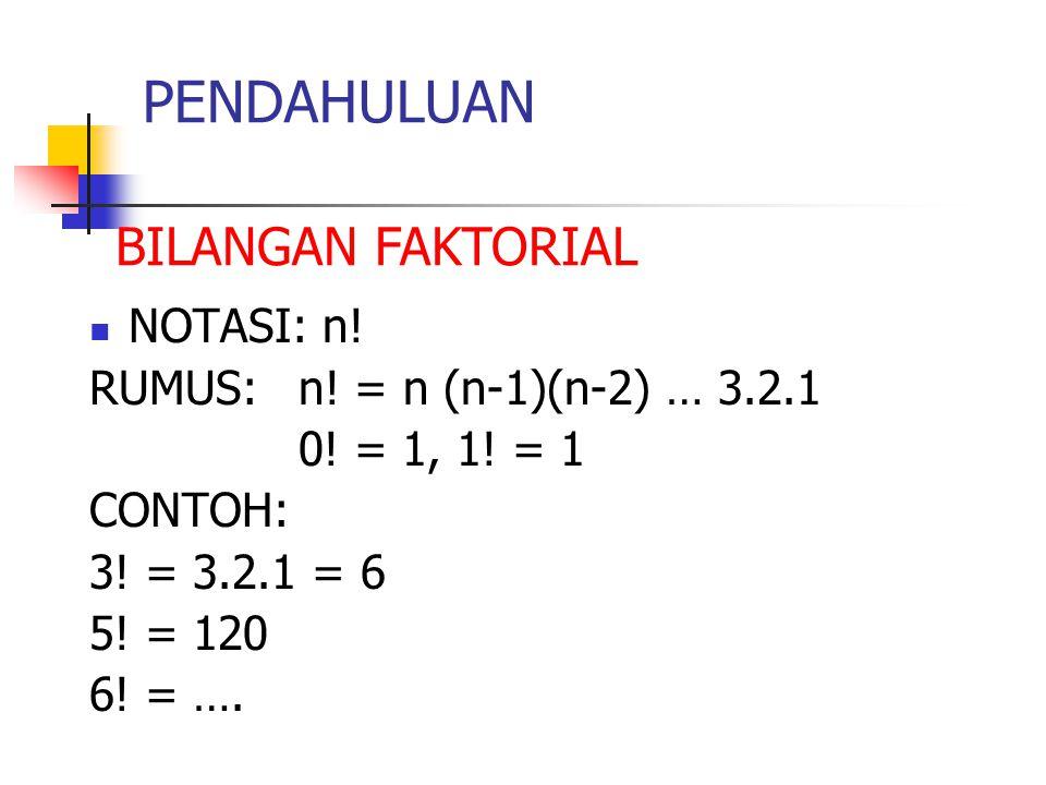 PENDAHULUAN NOTASI: n! RUMUS: n! = n (n-1)(n-2) … 3.2.1 0! = 1, 1! = 1 CONTOH: 3! = 3.2.1 = 6 5! = 120 6! = …. BILANGAN FAKTORIAL