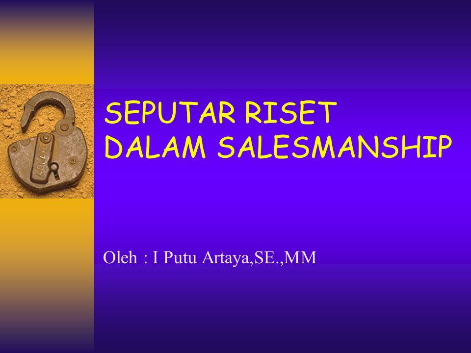 SEPUTAR RISET DALAM SALESMANSHIP Oleh : I Putu Artaya,SE.,MM