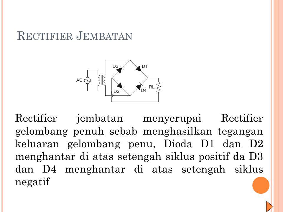 R ECTIFIER J EMBATAN Rectifier jembatan menyerupai Rectifier gelombang penuh sebab menghasilkan tegangan keluaran gelombang penu, Dioda D1 dan D2 meng