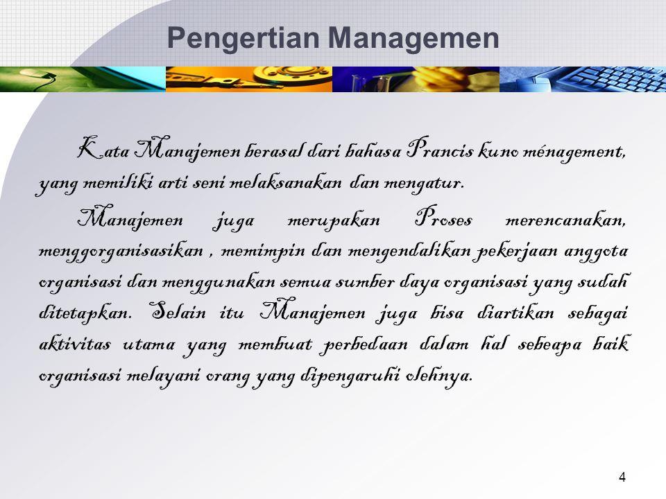 4 Pengertian Managemen Kata Manajemen berasal dari bahasa Prancis kuno ménagement, yang memiliki arti seni melaksanakan dan mengatur.