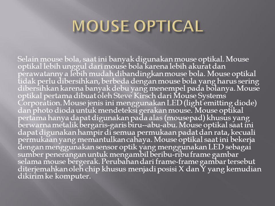 Selain mouse bola, saat ini banyak digunakan mouse optikal. Mouse optikal lebih unggul dari mouse bola karena lebih akurat dan perawatanny a lebih mud