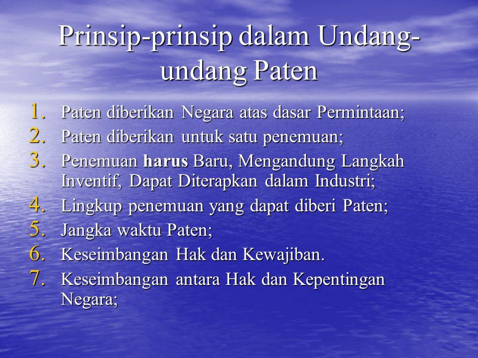 Prinsip-prinsip dalam Undang- undang Paten 1. Paten diberikan Negara atas dasar Permintaan; 2. Paten diberikan untuk satu penemuan; 3. Penemuan harus