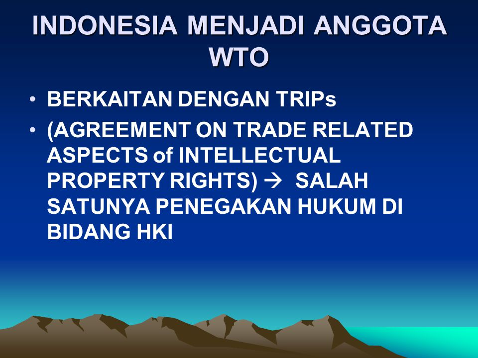 INDONESIA MENJADI ANGGOTA WTO BERKAITAN DENGAN TRIPs (AGREEMENT ON TRADE RELATED ASPECTS of INTELLECTUAL PROPERTY RIGHTS)  SALAH SATUNYA PENEGAKAN HUKUM DI BIDANG HKI