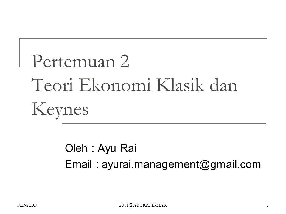 Pertemuan 2 Teori Ekonomi Klasik dan Keynes Oleh : Ayu Rai Email : ayurai.management@gmail.com FENARO 2011@AYURAI.E-MAK 1