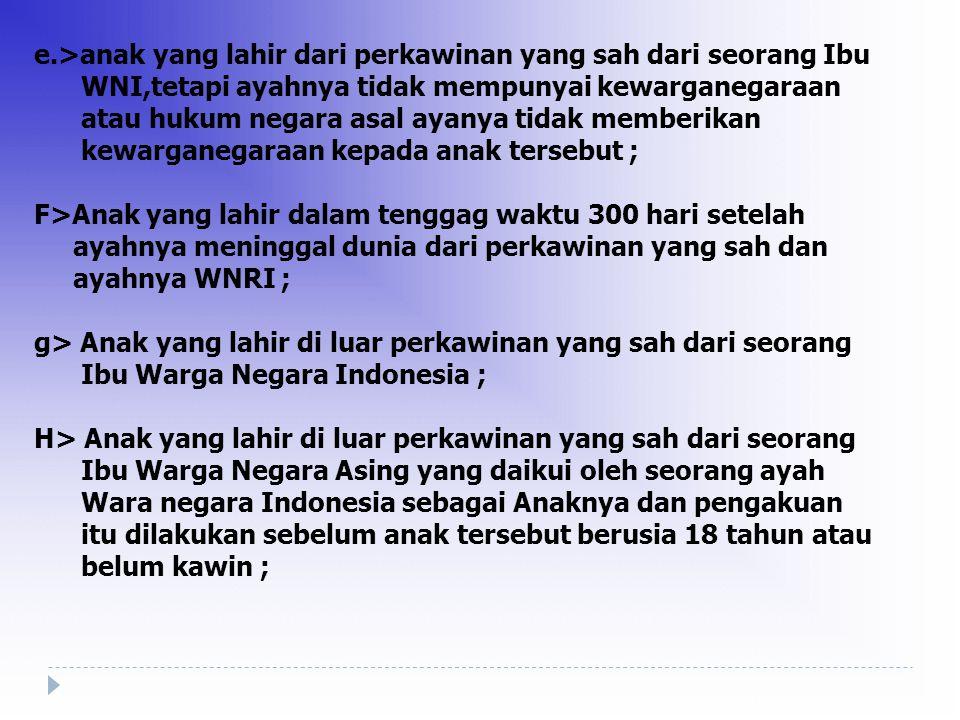 Warga Negara Indonesia adalah ( Pasal 4 ) a> Setiap orang yang berdasarkan peraturan perundang- undangan & atau berdasarka perjanjian Pemerintah RI dengan negara lain sebelum undang-undang ini ber- laku sudah Warga Negara Indonesia ; b>Anak yang lahir dari perkawinan yang sah dari seorang ayah dan ibu Warga Negara Indonesia ; C> Anak yang lahir dari perkawinan yang sah dari seorang ayah Warga Negara Indonesia dan ibu warga negara asing ; d> Anak yang lahir dari perkawinan yang sah dari seorang ayah Warga Negara Asing dan ibu warga negara Indonesia ;