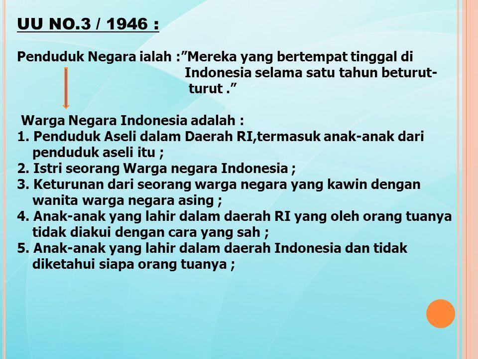 UU NO.3 / 1946 : Penduduk Negara ialah : Mereka yang bertempat tinggal di Indonesia selama satu tahun beturut- turut. Warga Negara Indonesia adalah : 1.