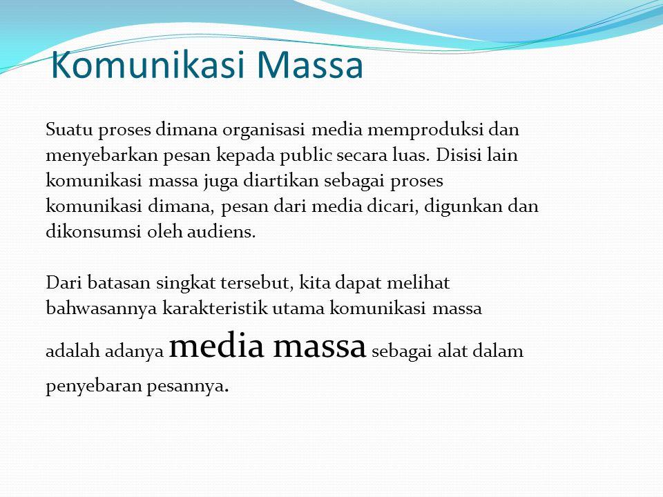 Komunikasi Massa Suatu proses dimana organisasi media memproduksi dan menyebarkan pesan kepada public secara luas. Disisi lain komunikasi massa juga d