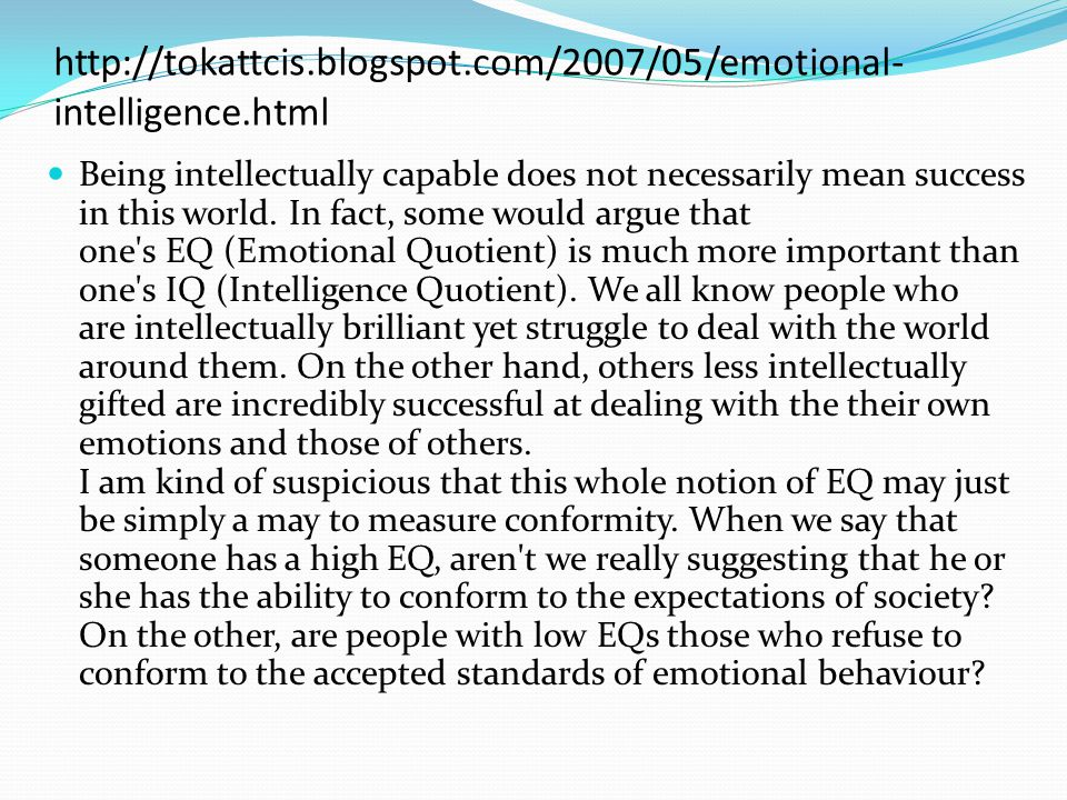 http://tokattcis.blogspot.com/2007/05/emotional- intelligence.html Being intellectually capable does not necessarily mean success in this world. In fa