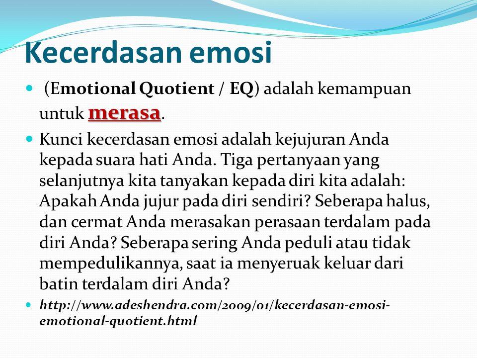Kecerdasan emosi merasa (Emotional Quotient / EQ) adalah kemampuan untuk merasa. Kunci kecerdasan emosi adalah kejujuran Anda kepada suara hati Anda.