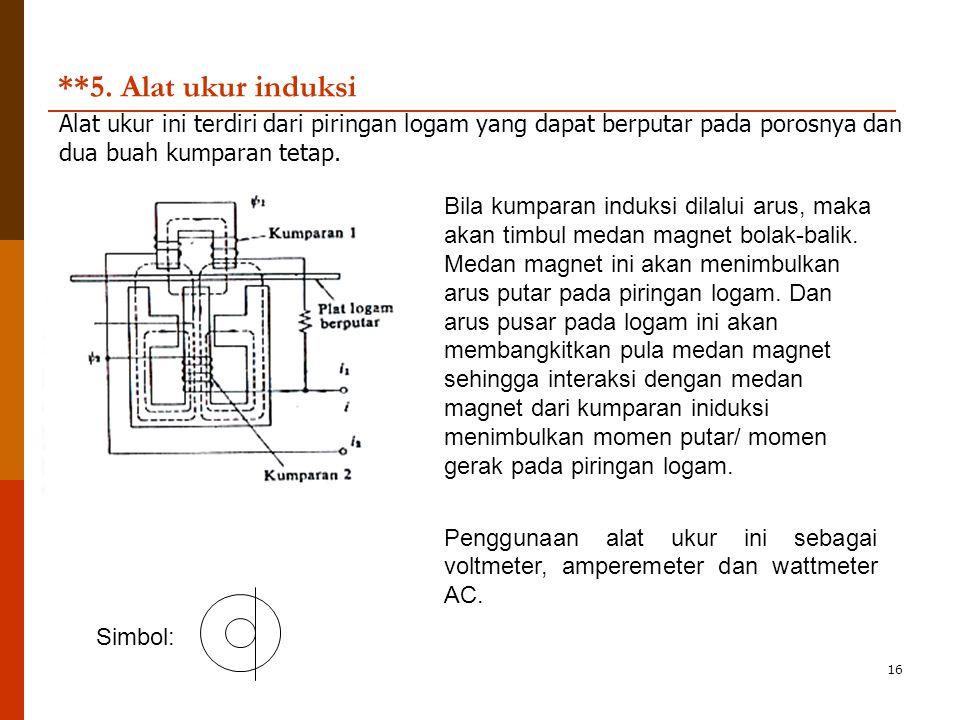 16 **5. Alat ukur induksi Alat ukur ini terdiri dari piringan logam yang dapat berputar pada porosnya dan dua buah kumparan tetap. Bila kumparan induk