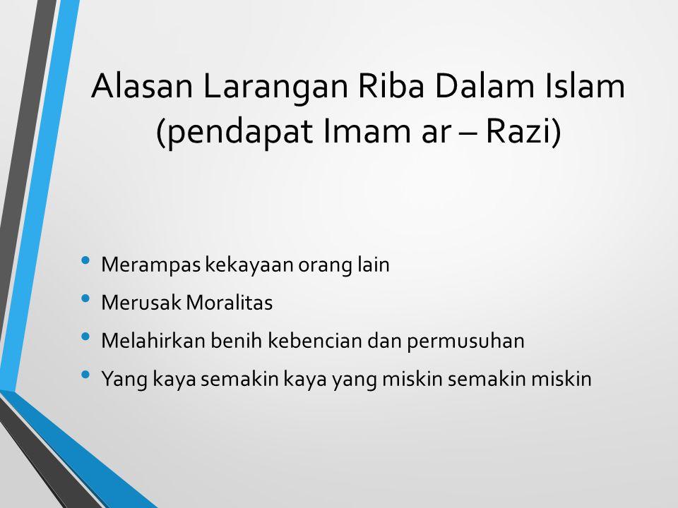 Alasan Larangan Riba Dalam Islam (pendapat Imam ar – Razi) Merampas kekayaan orang lain Merusak Moralitas Melahirkan benih kebencian dan permusuhan Ya